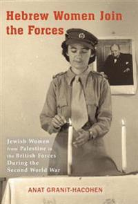 Hebrew Women Join the Forces: Jewish Women from Palestine in the British Forces During the Second World War