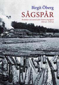 Sågspår : berättelser och minnen från Ådalens ångsångstid 1850-tal - 1930-tal