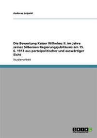 Die Bewertung Kaiser Wilhelms II. Im Jahre Seines Silbernen Regierungsjubilaums Am 15. 6. 1913 Aus Parteipolitischer Und Auswartiger Sicht