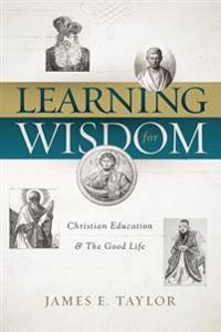 Learning for Wisdom: Christian Education & the Good Life