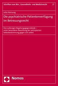 Die Psychiatrische Patientenverfugung Im Betreuungsrecht: Ihre Zulassigen Regelungsgegenstande - Unter Besonderer Beachtung Der Antizipierten Selbstbe