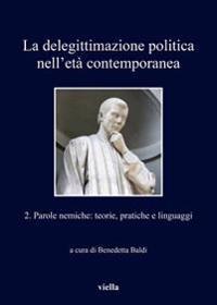 La Delegittimazione Politica Nell'eta Contemporanea 2: Parole Nemiche: Teorie, Pratiche E Linguaggi