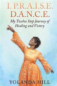 I. P.R.A.I.S.E. D.A.N.C.E.: My Twelve Step Journey of Healing and Victory