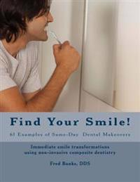 Find Your Smile!: 61 Examples of Same-Day Dental Makeovers