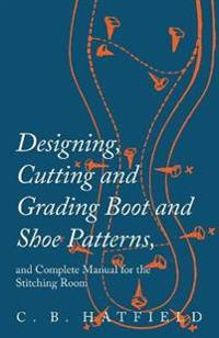 Designing, Cutting and Grading Boot and Shoe Patterns, and Complete Manual for the Stitching Room