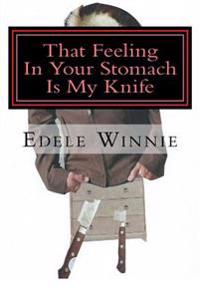 That Feeling in Your Stomach Is My Knife: Stories of the Unusual, the Horrible and the Dead