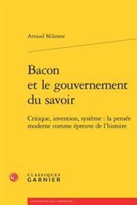 Bacon Et Le Gouvernement Du Savoir: Critique, Invention, Systeme: La Pensee Moderne Comme Epreuve de L'Histoire