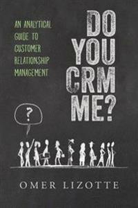 Do You Crm Me?: An Analytical Guide to Customer Relationship Management