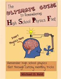 The Ultimate Guide to Remembering High School Physics Fast: Remember High School Physics Fast Through Catchy Memory Tricks