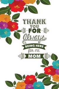 Thank You for Always Being Here for Me Mom: Mother's Day Journal, Mother's Day Surprise, 6 X 9, 108 Lined Pages (Journal, Notebook, Diary)