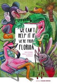We Can't Help It If We're from Florida: New Stories from a Sinking Peninsula