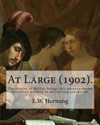 At Large (1902). by: E.W. Hornung: The Creator of Raffles Brings This Adventuresome Australian Mystery to an Exciting Conclusion.