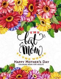 The Best Mom in the World: Happy Mother's Day Coloring Book for Adults Flower, Floral and Cute Animals with Quotes to Color
