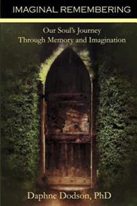 Imaginal Remembering: Our Soul's Journey Through Memory and Imagination