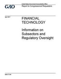 Financial Technology, Information on Subsectors and Regulatory Oversight: Report to Congressional Requesters
