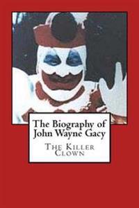 The Biography of John Wayne Gacy: The Killer Clown