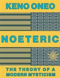 Noeteric 3 - Weisheit Statt Kalter Logik: Die Theorie Einer Modernen Mystik