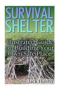 Survival Shelter: Illustrated Guide on Building Your Own Safe Place: (Survival Guide, Survival Gear)