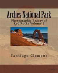 Arches National Park: Photographic Beauty of Red Rocks Volume 1