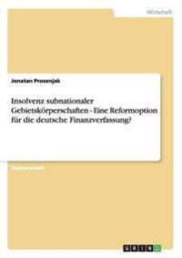 Insolvenz Subnationaler Gebietskorperschaften - Eine Reformoption Fur Die Deutsche Finanzverfassung?