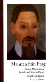 Mannen från Prag: Rainer Maria Rilke, hans liv och hans diktning