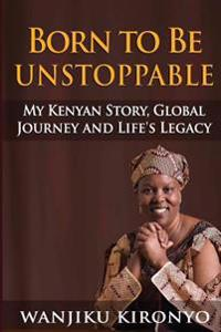 Born to Be Unstoppable: My Kenyan Story, Global Journey and Life's Legacy