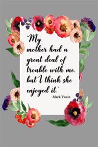 My Mother Had a Great Deal of Trouble with Me, But I Think She Enjoyed It. - Mark Twain: Mother's Day Journal, Mothers Day Gifts, 6 X 9, 108 Lined Pag