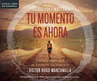 Tu Momento Es Ahora (Your Moment Is Now): 3 Pasos Para Que El Exito Te Suceda a Ti (3 Steps for Success to Happen to You)