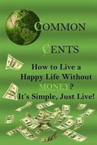 Common Cents: How to Live a Happy Life Without Money? It's Simple, Just Live!