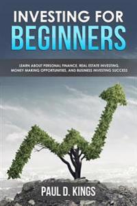 Investing for Beginners: Learn about Personal Finance, Real Estate Investing, Money Making Opportunities, and Business Investing Success