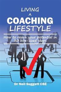 Living a Coaching Lifestyle: How to Reach Your Potential in 30 Bite-Sized Steps