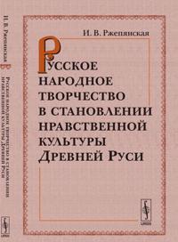 Russkoe narodnoe tvorchestvo v stanovlenii nravstvennoj kultury Drevnej Rusi
