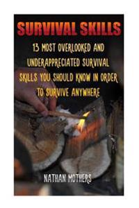 Survival Skills: 13 Most Overlooked and Underappreciated Survival Skills You Should Know in Order to Survive Anywhere