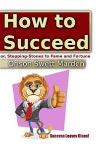 How to Succeed Or, Stepping-Stones to Fame and Fortune