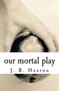 Our Mortal Play