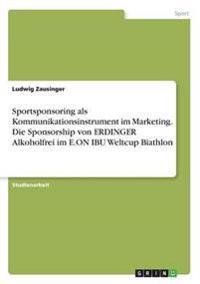Sportsponsoring ALS Kommunikationsinstrument Im Marketing. Die Sponsorship Von Erdinger Alkoholfrei Im E.on Ibu Weltcup Biathlon