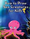 How to Draw Sea Creatures for Kids: How to Draw Incredible Sharks and Other Ocean Giants