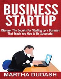 Business Startup: Discover the Secrets for Starting Up a Business That Teach You How to Be Successful