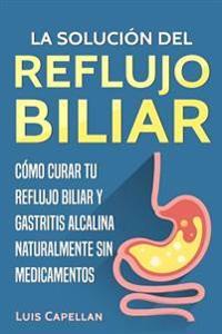 La Solucion del Reflujo Biliar: Como Curar Tu Reflujo Biliar y Gastritis Alcalina Naturalmente Sin Medicamentos