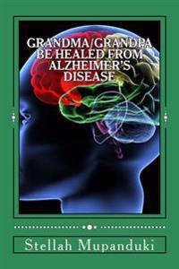 Grandma/Grandpa Be Healed from Alzheimer's Disease: Salvation from Neurological Disseases