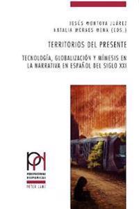 Territorios del Presente: Tecnologia, Globalizacion y Mimesis En La Narrativa En Espanol del Siglo XXI