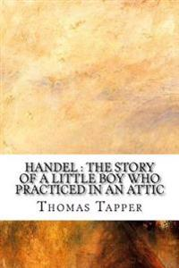 Handel: The Story of a Little Boy Who Practiced in an Attic