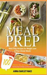 Meal Prep: 100 Delicious, Easy, and Healthy Meal Prep Recipes for Weight Loss & Plan Ahead Meals (Meal Planning, Batch Cooking, C
