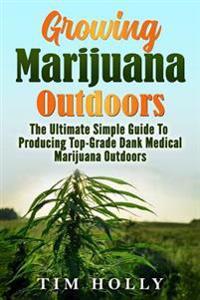 Marijuana: Growing Marijuana Outdoors: The Ultimate Simple Guide to Producing Top-Grade Dank Medical Marijuana Cannabis Outdoors