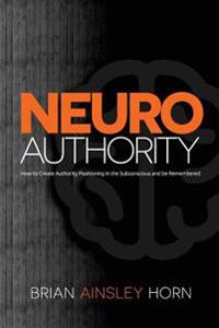 Neuroauthority: How to Create Authority Positioning in the Subconscious and Be Remembered
