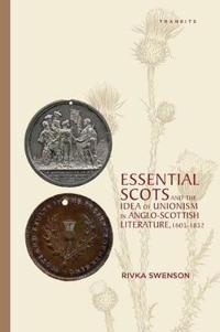 Essential Scots and the Idea of Unionism in Anglo-scottish Literature 1603-1832