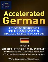 Accelerated German Learn German the Fast Way & Speak Like a Native: Included: 700 Realistic German Phrases for Most Situations to Grow Your Vocabulary