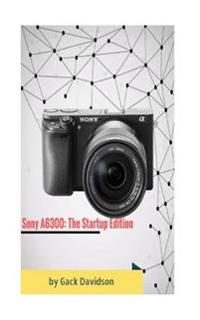 Sony A6300: The Startup Edition