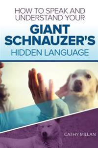 How to Speak and Understand Your Giant Schnauzer's Hidden Language: Fun and Fascinating Guide to the Inner World of Dogs