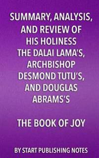 Summary, Analysis, and Review of His Holiness the Dalai Lama's, Archbishop Desmond Tutu's, and Douglas Abrams's Book of Joy: Lasting Happiness in a Ch